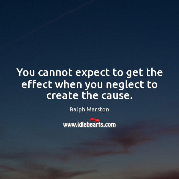 Image, You cannot expect to get the effect when you neglect to create the cause.