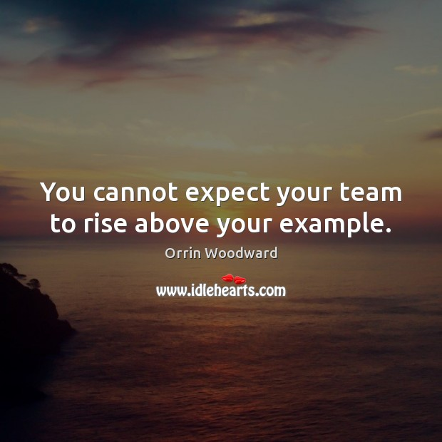 Image, You cannot expect your team to rise above your example.