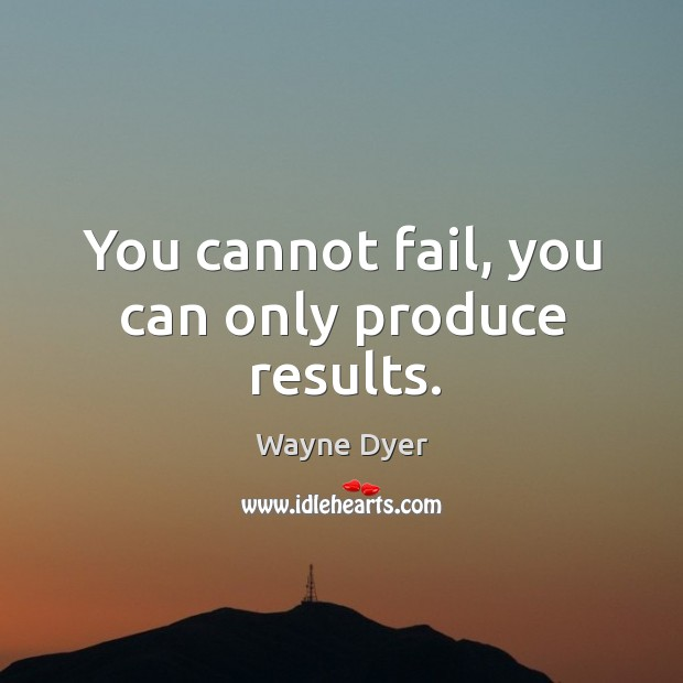Image, You cannot fail, you can only produce results.