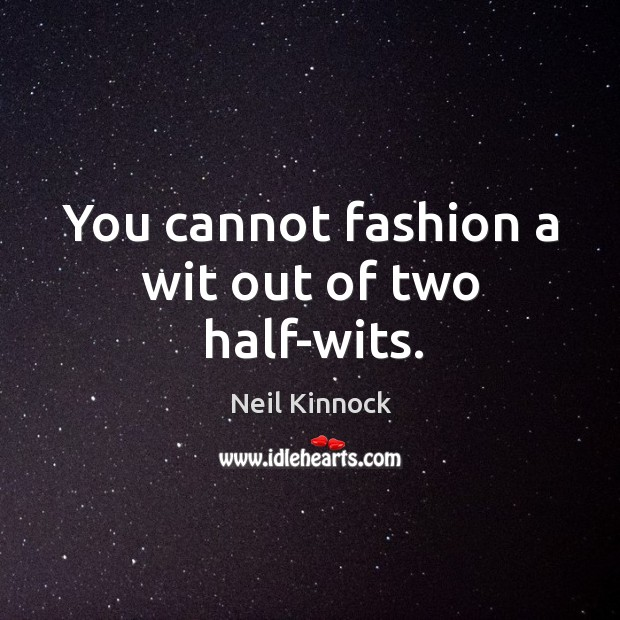 You cannot fashion a wit out of two half-wits. Image