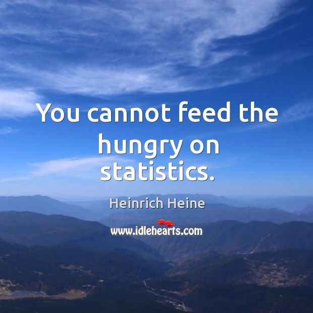 You cannot feed the hungry on statistics. Image