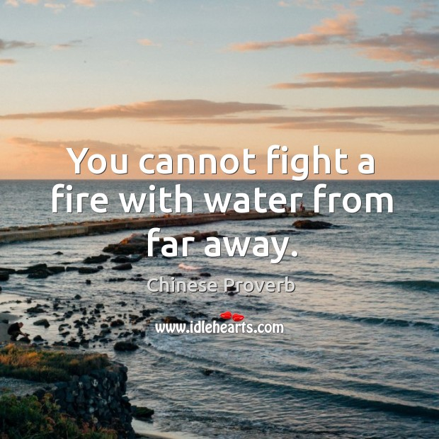Image, You cannot fight a fire with water from far away.