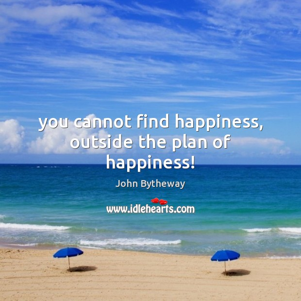 Image, You cannot find happiness, outside the plan of happiness!
