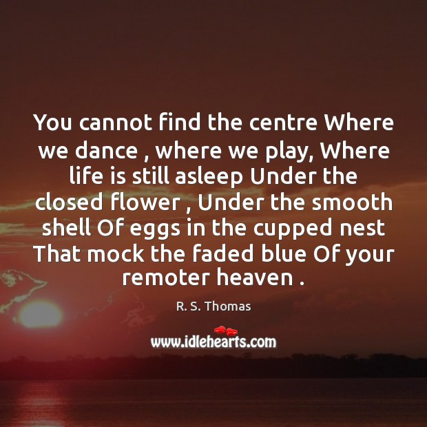 You cannot find the centre Where we dance , where we play, Where Image