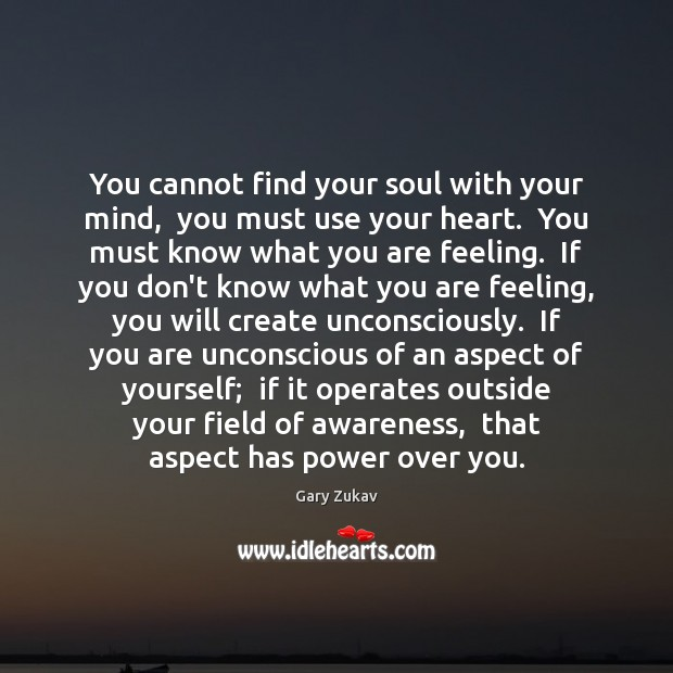 You cannot find your soul with your mind,  you must use your Gary Zukav Picture Quote