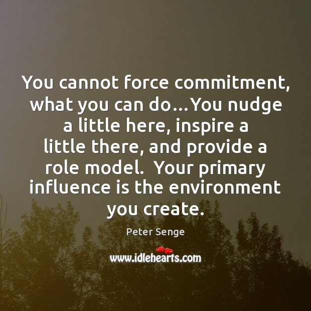 You cannot force commitment, what you can do…You nudge a little Peter Senge Picture Quote