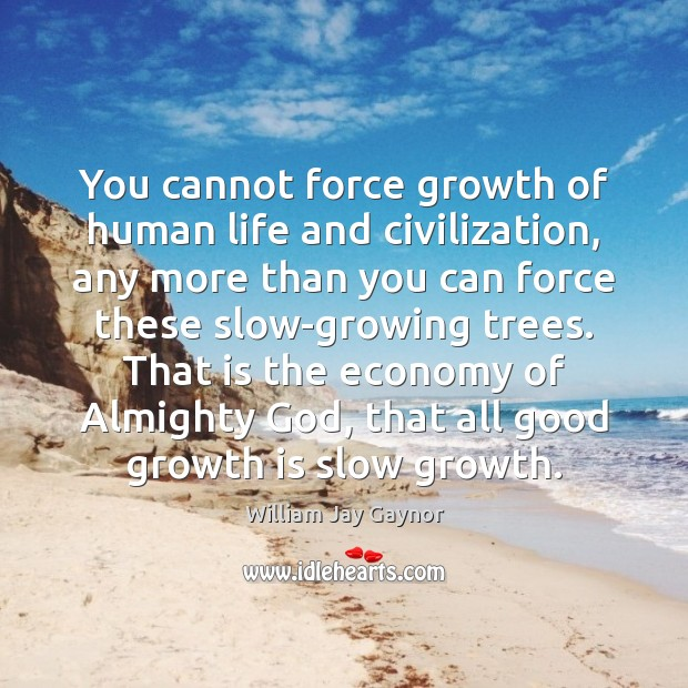 Image, You cannot force growth of human life and civilization, any more than
