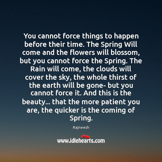 You cannot force things to happen before their time. The Spring Will Rajneesh Picture Quote