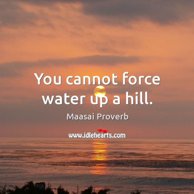You cannot force water up a hill. Maasai Proverbs Image