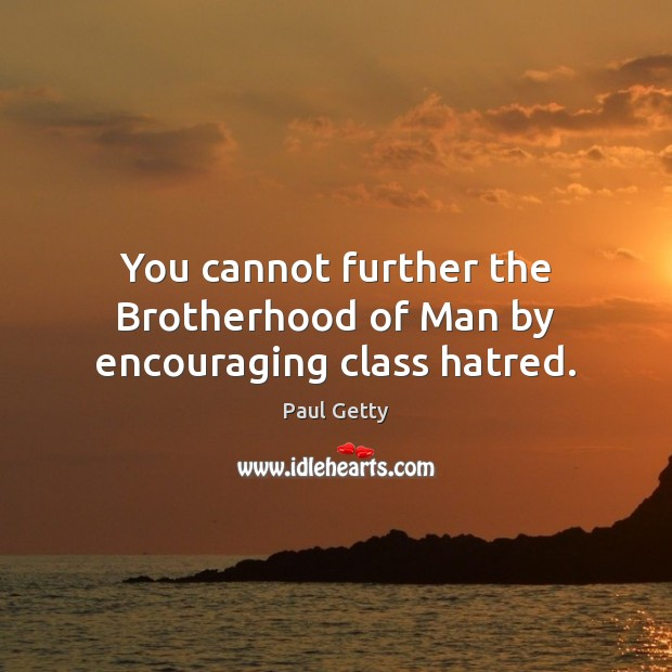 You cannot further the Brotherhood of Man by encouraging class hatred. Image