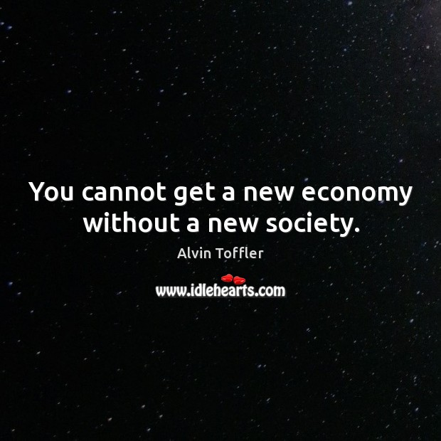 Image, You cannot get a new economy without a new society.
