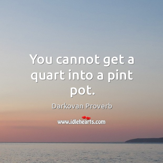 You cannot get a quart into a pint pot. Darkovan Proverbs Image