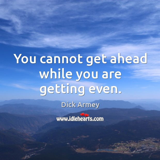 Image, You cannot get ahead while you are getting even.
