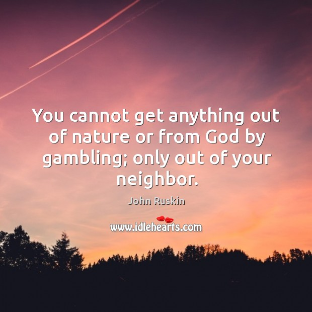 Image, You cannot get anything out of nature or from God by gambling; only out of your neighbor.