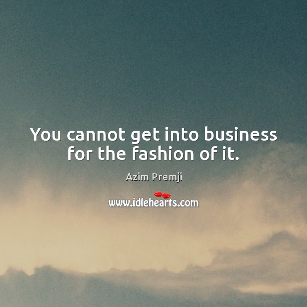 You cannot get into business for the fashion of it. Image