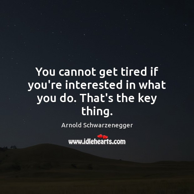 You cannot get tired if you're interested in what you do. That's the key thing. Arnold Schwarzenegger Picture Quote
