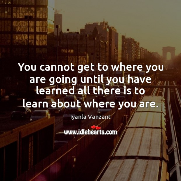 Image, You cannot get to where you are going until you have learned