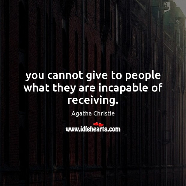 Image, You cannot give to people what they are incapable of receiving.