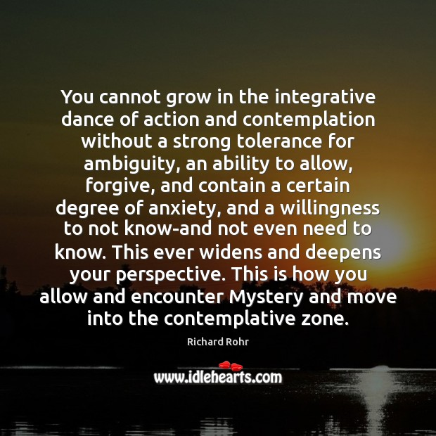 You cannot grow in the integrative dance of action and contemplation without Richard Rohr Picture Quote