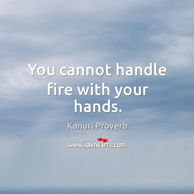 You cannot handle fire with your hands. Kanuri Proverbs Image