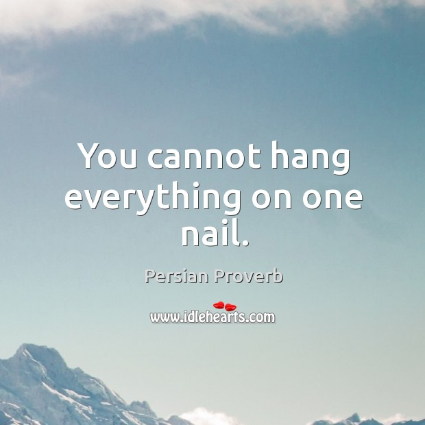 You cannot hang everything on one nail. Persian Proverbs Image