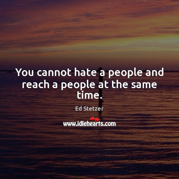 You cannot hate a people and reach a people at the same time. Ed Stetzer Picture Quote
