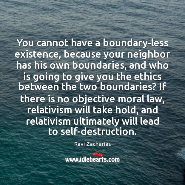 You cannot have a boundary-less existence, because your neighbor has his own Ravi Zacharias Picture Quote