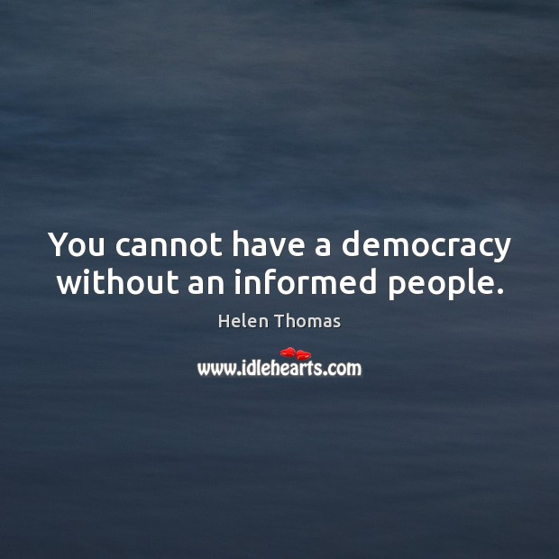 You cannot have a democracy without an informed people. Helen Thomas Picture Quote