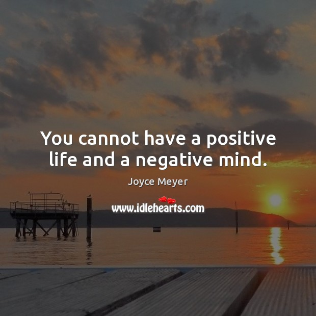 You cannot have a positive life and a negative mind. Image