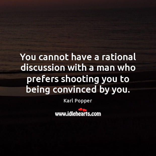 You cannot have a rational discussion with a man who prefers shooting Karl Popper Picture Quote