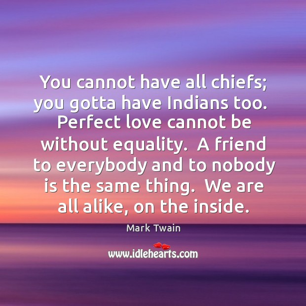 You cannot have all chiefs; you gotta have Indians too.  Perfect love Image