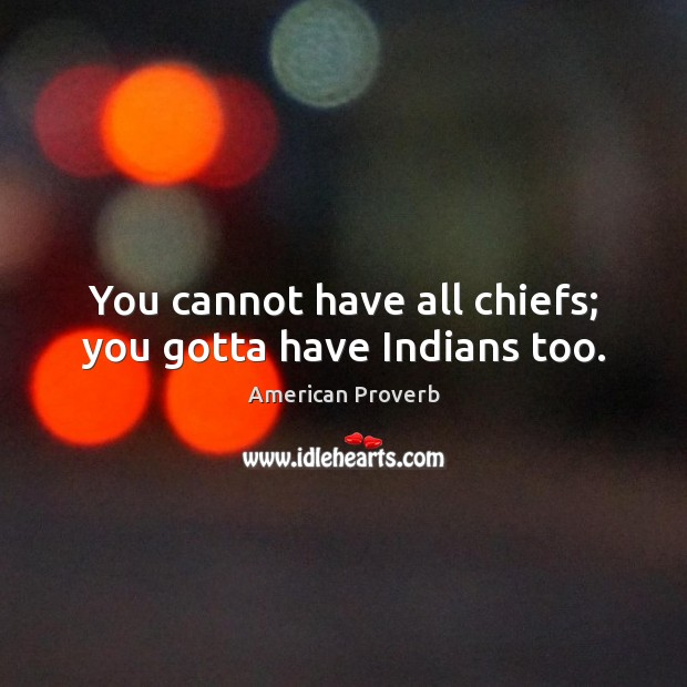 You cannot have all chiefs; you gotta have indians too. Image