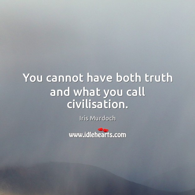 You cannot have both truth and what you call civilisation. Image