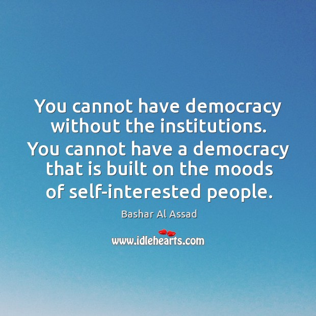 You cannot have democracy without the institutions. You cannot have a democracy Image