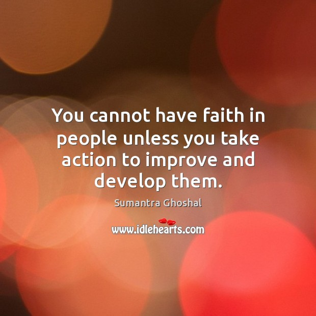 You cannot have faith in people unless you take action to improve and develop them. Image