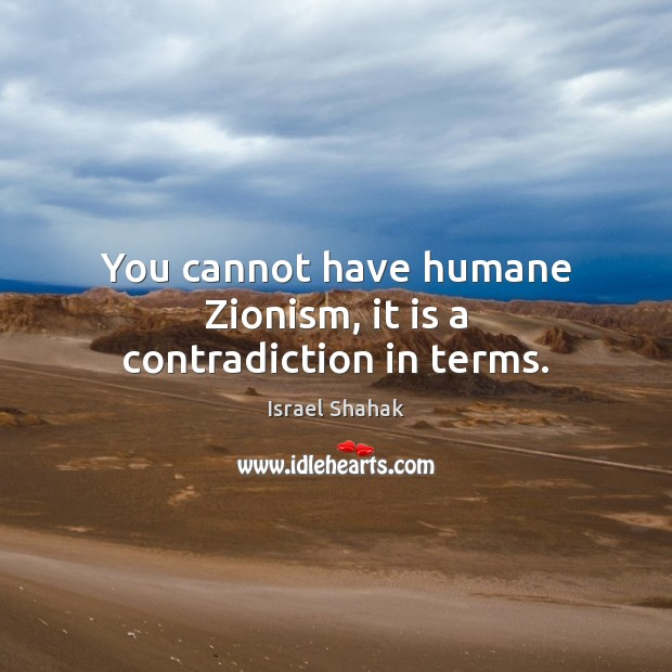 You cannot have humane Zionism, it is a contradiction in terms. Image
