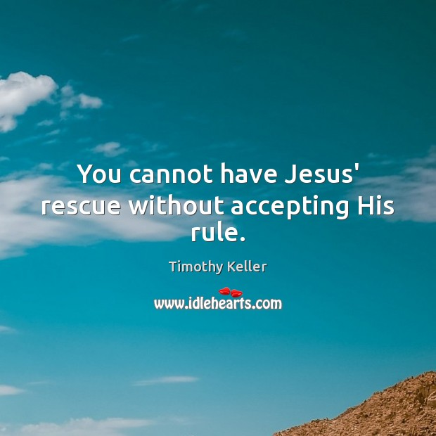 You cannot have Jesus' rescue without accepting His rule. Image
