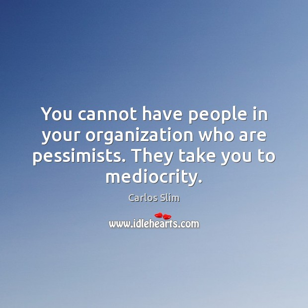 Image, You cannot have people in your organization who are pessimists. They take