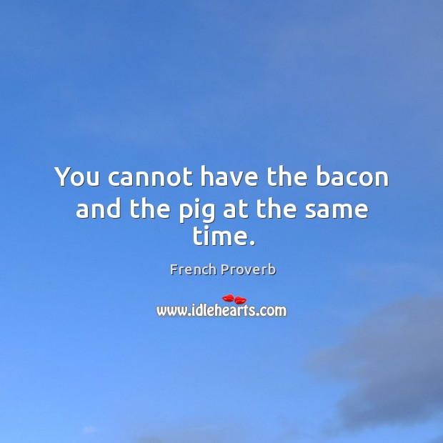 Image, You cannot have the bacon and the pig at the same time.