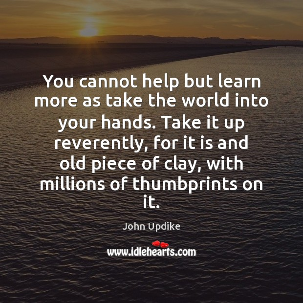 You cannot help but learn more as take the world into your John Updike Picture Quote