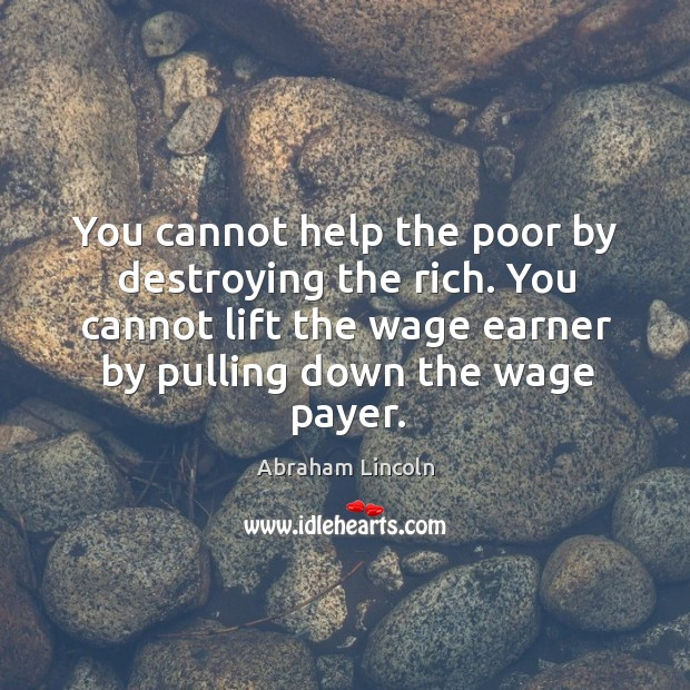 You cannot help the poor by destroying the rich. You cannot lift Image