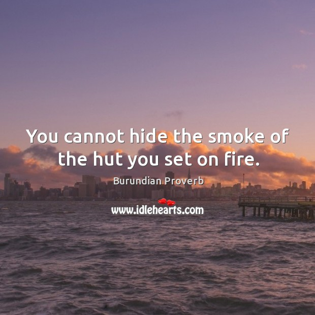 Image, You cannot hide the smoke of the hut you set on fire.