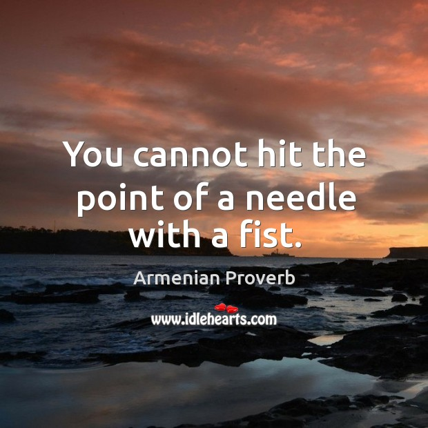 You cannot hit the point of a needle with a fist. Armenian Proverbs Image