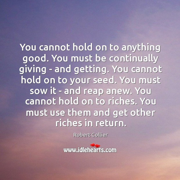 You cannot hold on to anything good. You must be continually giving Robert Collier Picture Quote