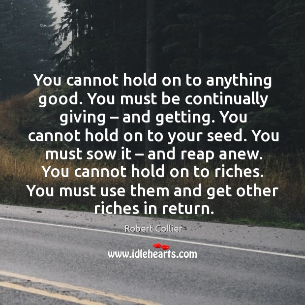 You cannot hold on to riches. You must use them and get other riches in return. Robert Collier Picture Quote