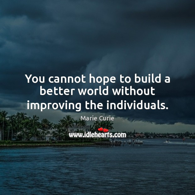 You cannot hope to build a better world without improving the individuals. Image