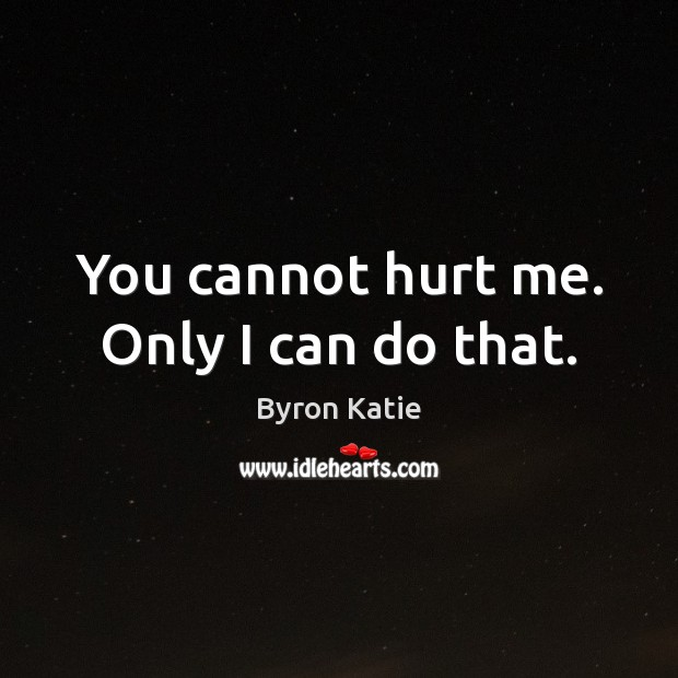 You cannot hurt me. Only I can do that. Byron Katie Picture Quote