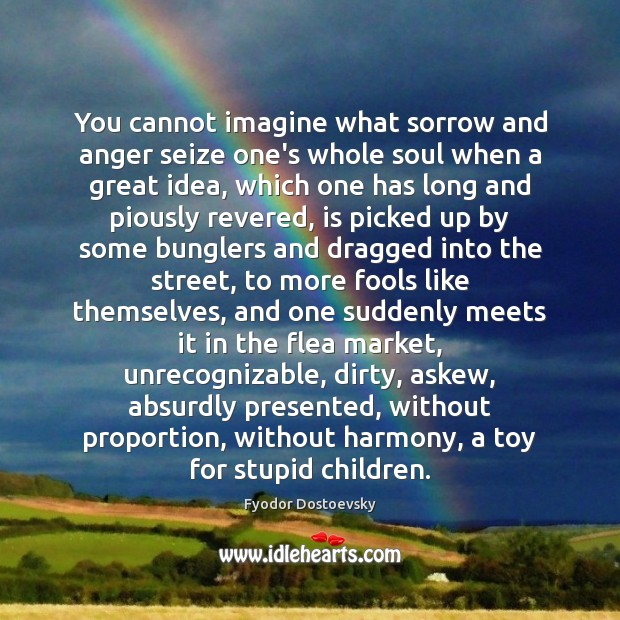 You cannot imagine what sorrow and anger seize one's whole soul when Image