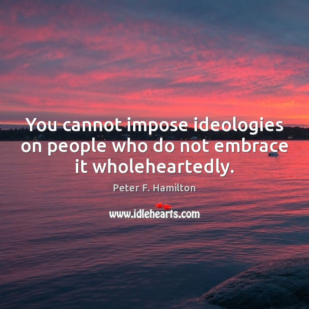 You cannot impose ideologies on people who do not embrace it wholeheartedly. Image