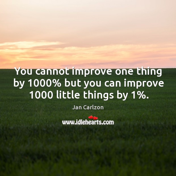 You cannot improve one thing by 1000% but you can improve 1000 little things by 1%. Image